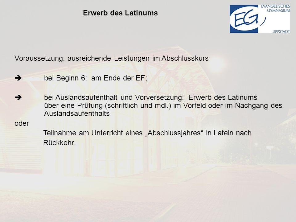 Erwerb des Latinums Voraussetzung: ausreichende Leistungen im Abschlusskurs.  bei Beginn 6: am Ende der EF;