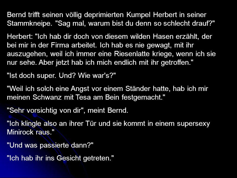 Bernd trifft seinen völlig deprimierten Kumpel Herbert in seiner Stammkneipe. Sag mal, warum bist du denn so schlecht drauf