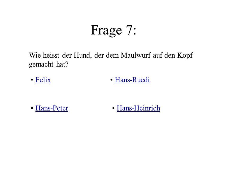 Frage 7: Wie heisst der Hund, der dem Maulwurf auf den Kopf gemacht hat Felix. Hans-Ruedi. Hans-Peter.