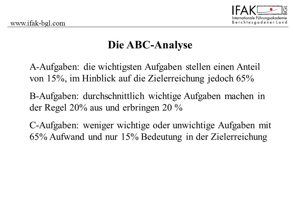 www.ifak-bgl.com Die ABC-Analyse. A-Aufgaben: die wichtigsten Aufgaben stellen einen Anteil von 15%, im Hinblick auf die Zielerreichung jedoch 65%