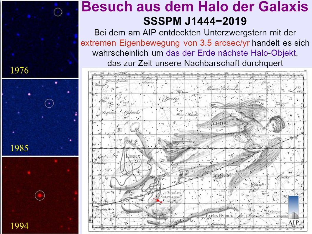 Besuch aus dem Halo der Galaxis SSSPM J1444−2019 Bei dem am AIP entdeckten Unterzwergstern mit der extremen Eigenbewegung von 3.5 arcsec/yr handelt es sich wahrscheinlich um das der Erde nächste Halo-Objekt, das zur Zeit unsere Nachbarschaft durchquert