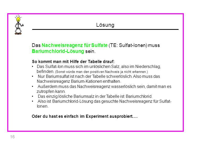 Lösung Das Nachweisreagenz für Sulfate (TE: Sulfat-Ionen) muss Bariumchlorid-Lösung sein. So kommt man mit Hilfe der Tabelle drauf: