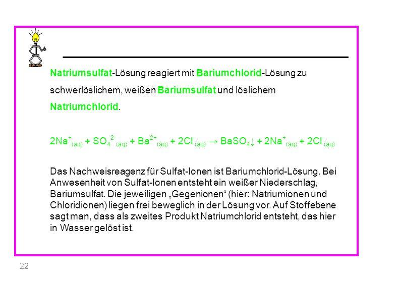 Natriumsulfat-Lösung reagiert mit Bariumchlorid-Lösung zu schwerlöslichem, weißen Bariumsulfat und löslichem Natriumchlorid.