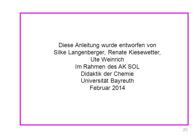 Diese Anleitung wurde entworfen von Silke Langenberger, Renate Kiesewetter, Ute Weinrich Im Rahmen des AK SOL Didaktik der Chemie Universität Bayreuth Februar 2014