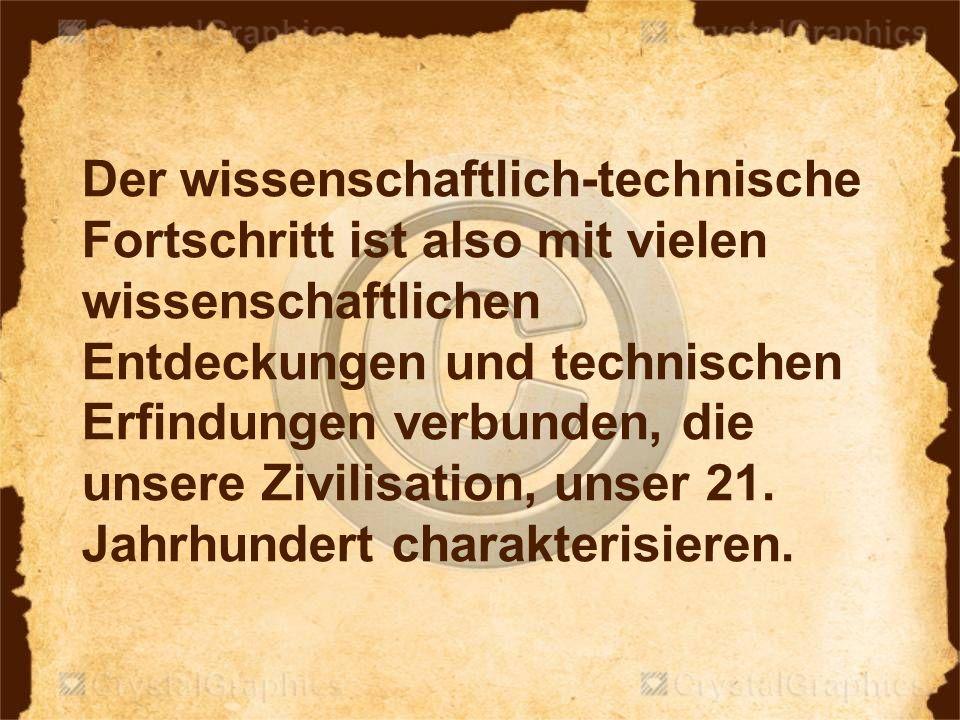 Der wissenschaftlich-technische Fortschritt ist also mit vielen wissenschaftlichen Entdeckungen und technischen Erfindungen verbunden, die unsere Zivilisation, unser 21.