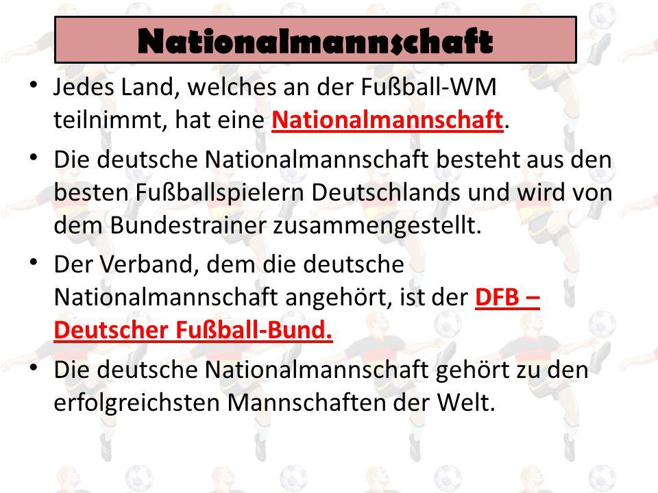 Nationalmannschaft Jedes Land, welches an der Fußball-WM teilnimmt, hat eine Nationalmannschaft.