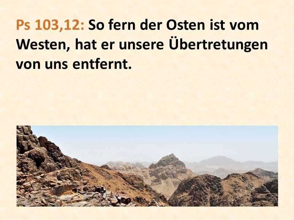 Ps 103,12: So fern der Osten ist vom Westen, hat er unsere Übertretungen von uns entfernt.
