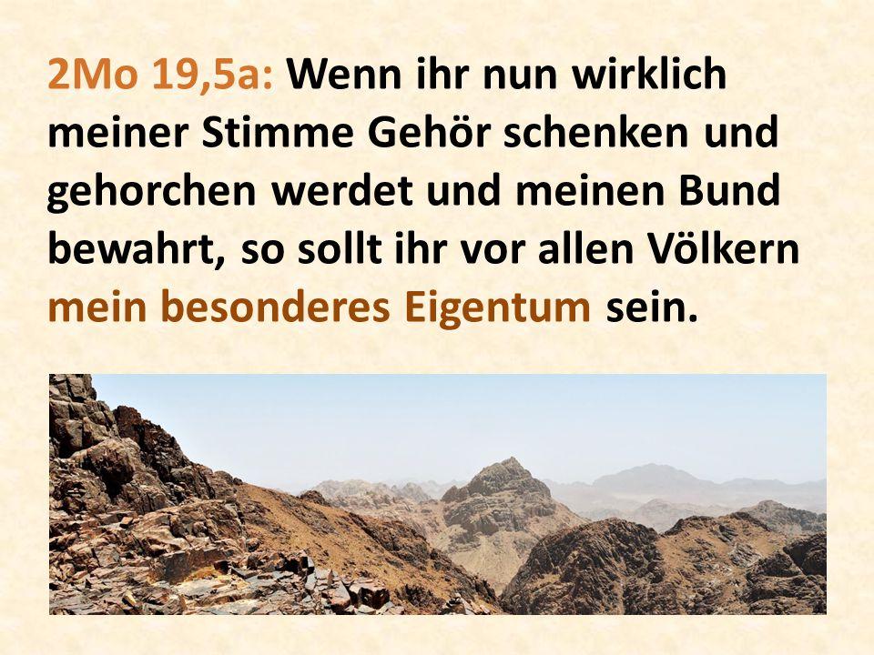 2Mo 19,5a: Wenn ihr nun wirklich meiner Stimme Gehör schenken und gehorchen werdet und meinen Bund bewahrt, so sollt ihr vor allen Völkern mein besonderes Eigentum sein.
