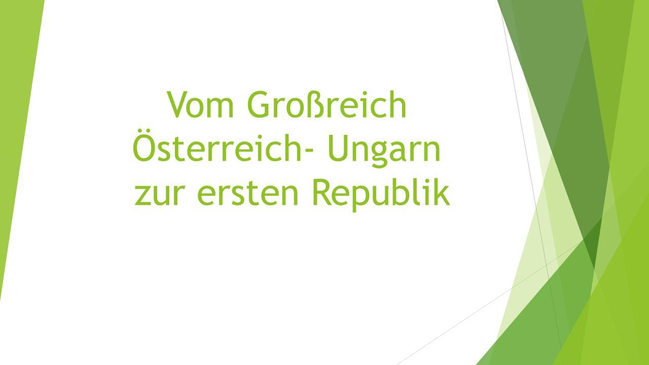 Vom Großreich Österreich- Ungarn zur ersten Republik