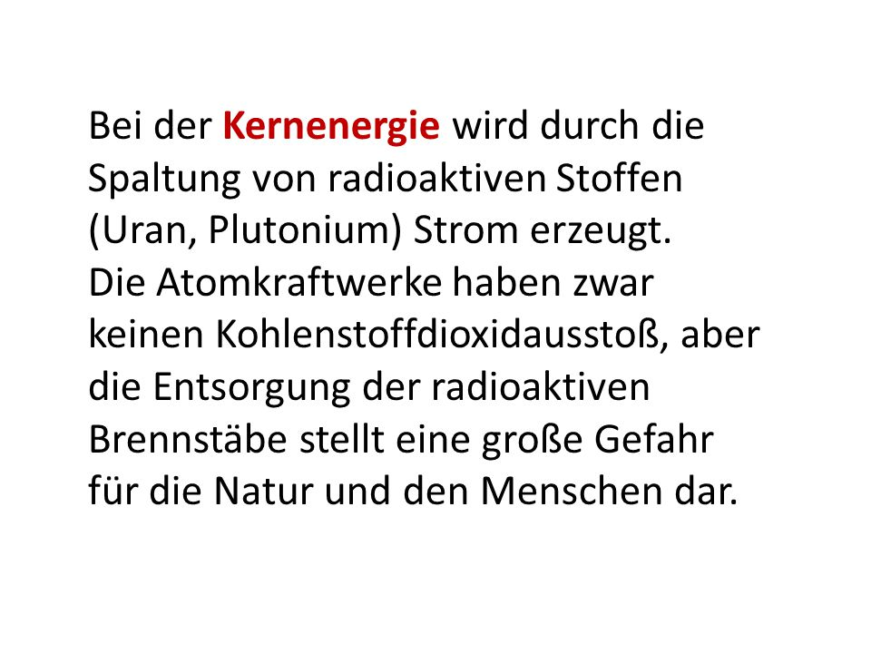 Bei der Kernenergie wird durch die Spaltung von radioaktiven Stoffen (Uran, Plutonium) Strom erzeugt.