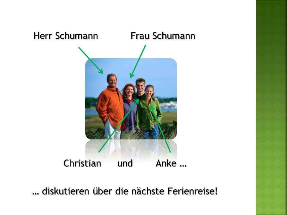 Herr Schumann Frau Schumann Christian und Anke … … diskutieren über die nächste Ferienreise!