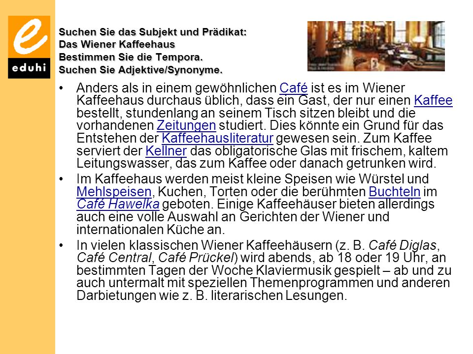 Suchen Sie das Subjekt und Prädikat: Das Wiener Kaffeehaus Bestimmen Sie die Tempora. Suchen Sie Adjektive/Synonyme.