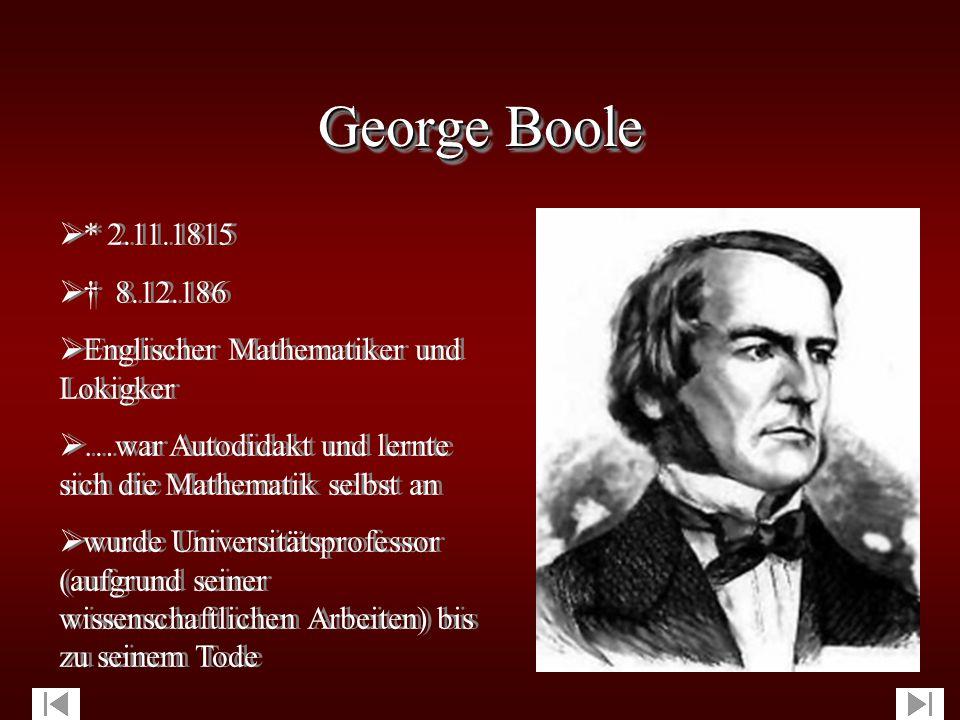 George Boole * 2.11.1815. † 8.12.186. Englischer Mathematiker und Lokigker. …war Autodidakt und lernte sich die Mathematik selbst an.