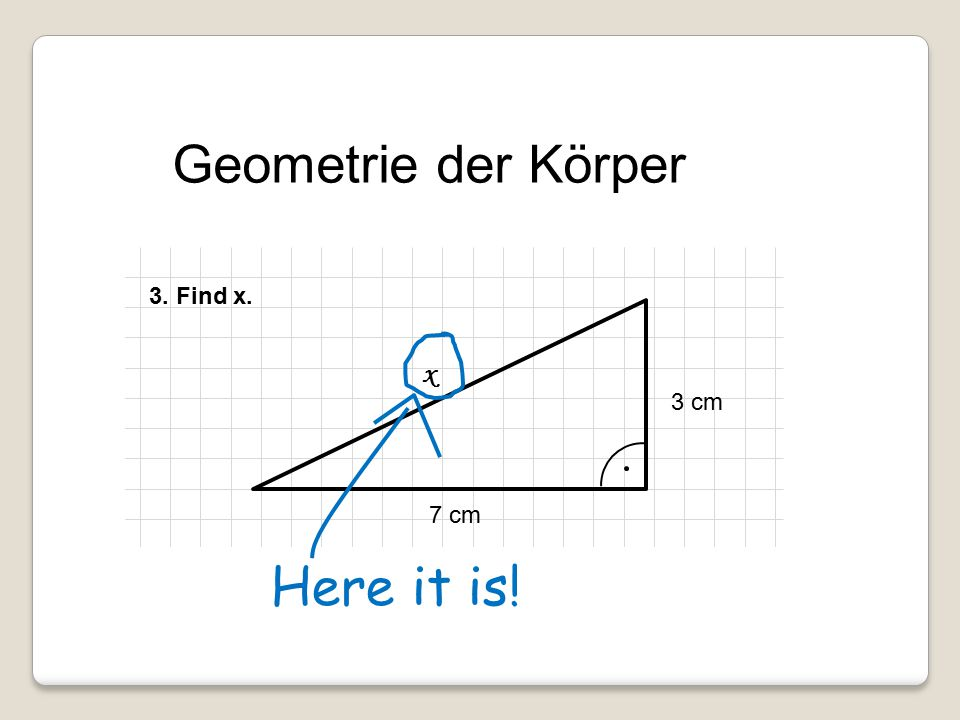 Geometrie der Körper 3. Find x. x 3 cm 7 cm Here it is!