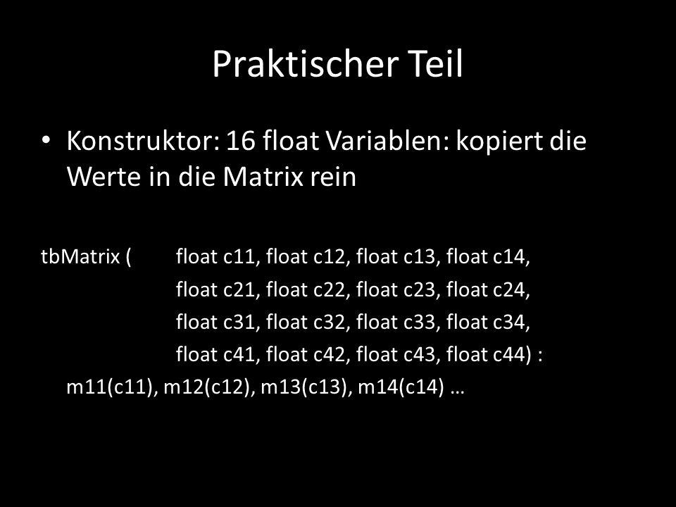 Praktischer Teil Konstruktor: 16 float Variablen: kopiert die Werte in die Matrix rein. tbMatrix ( float c11, float c12, float c13, float c14,