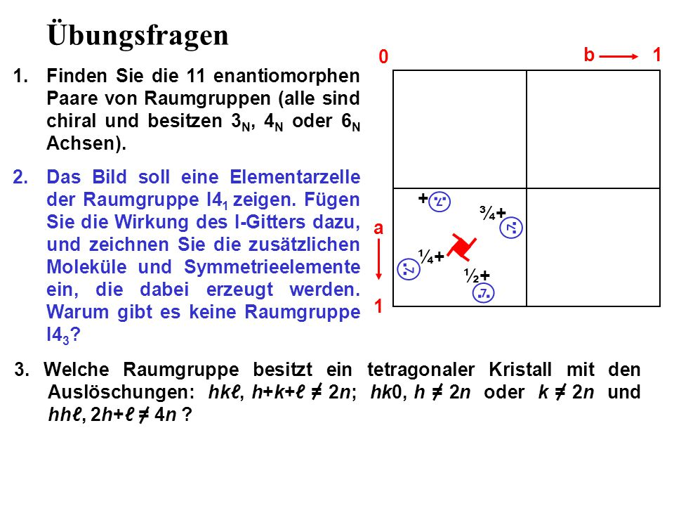 Übungsfragen b. 1. Finden Sie die 11 enantiomorphen Paare von Raumgruppen (alle sind chiral und besitzen 3N, 4N oder 6N Achsen).