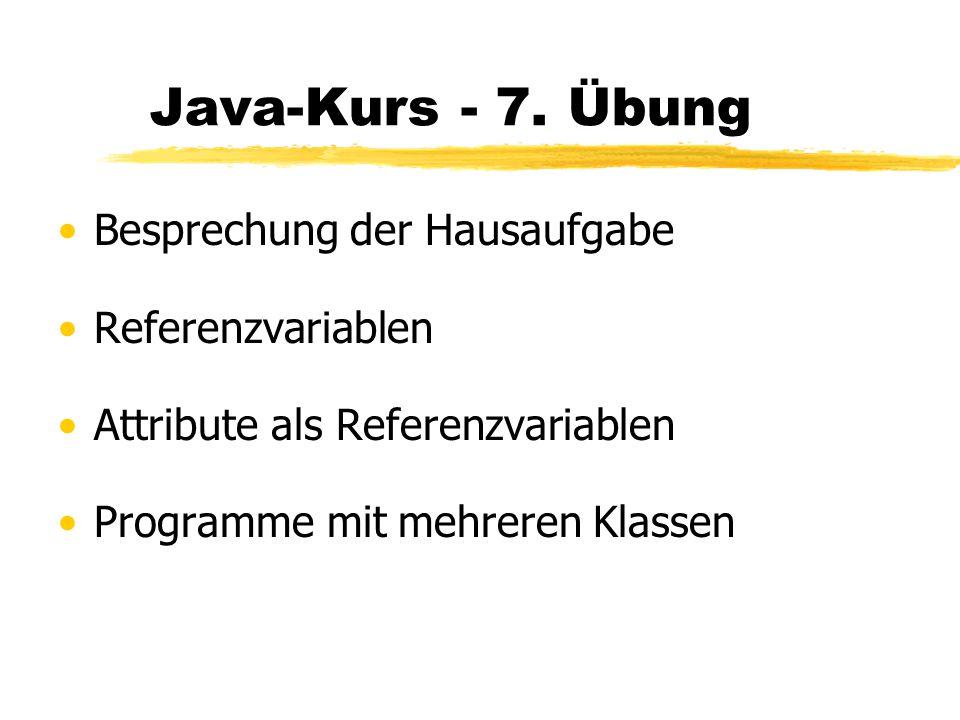 Java-Kurs - 7. Übung Besprechung der Hausaufgabe Referenzvariablen