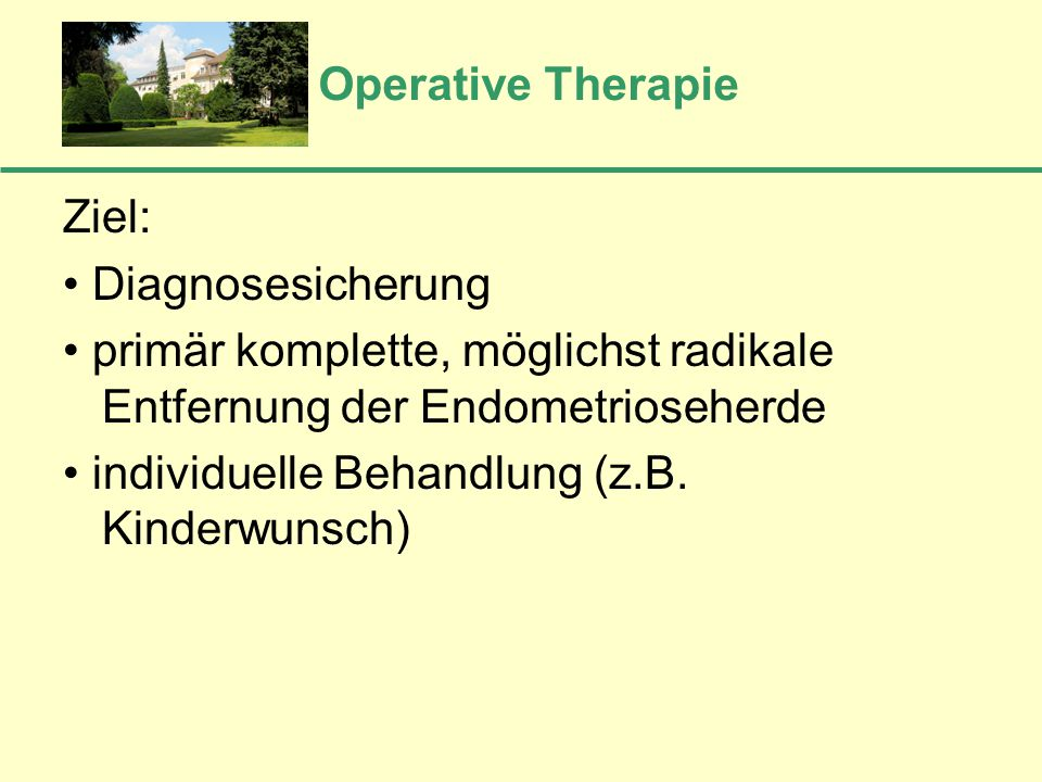 Operative Therapie Ziel: • Diagnosesicherung. • primär komplette, möglichst radikale Entfernung der Endometrioseherde.