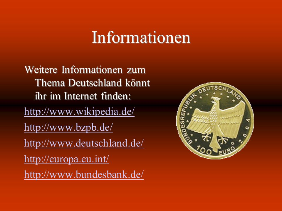 Informationen Weitere Informationen zum Thema Deutschland könnt ihr im Internet finden: http://www.wikipedia.de/