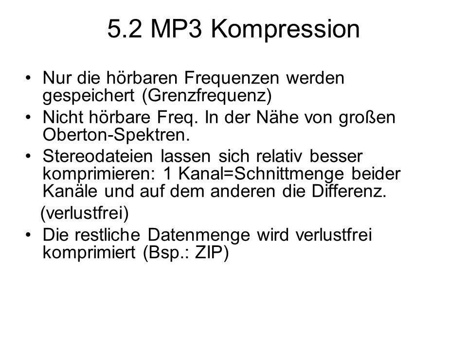 5.2 MP3 Kompression Nur die hörbaren Frequenzen werden gespeichert (Grenzfrequenz) Nicht hörbare Freq. In der Nähe von großen Oberton-Spektren.