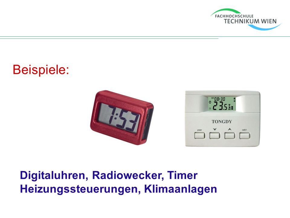 Beispiele: Digitaluhren, Radiowecker, Timer Heizungssteuerungen, Klimaanlagen