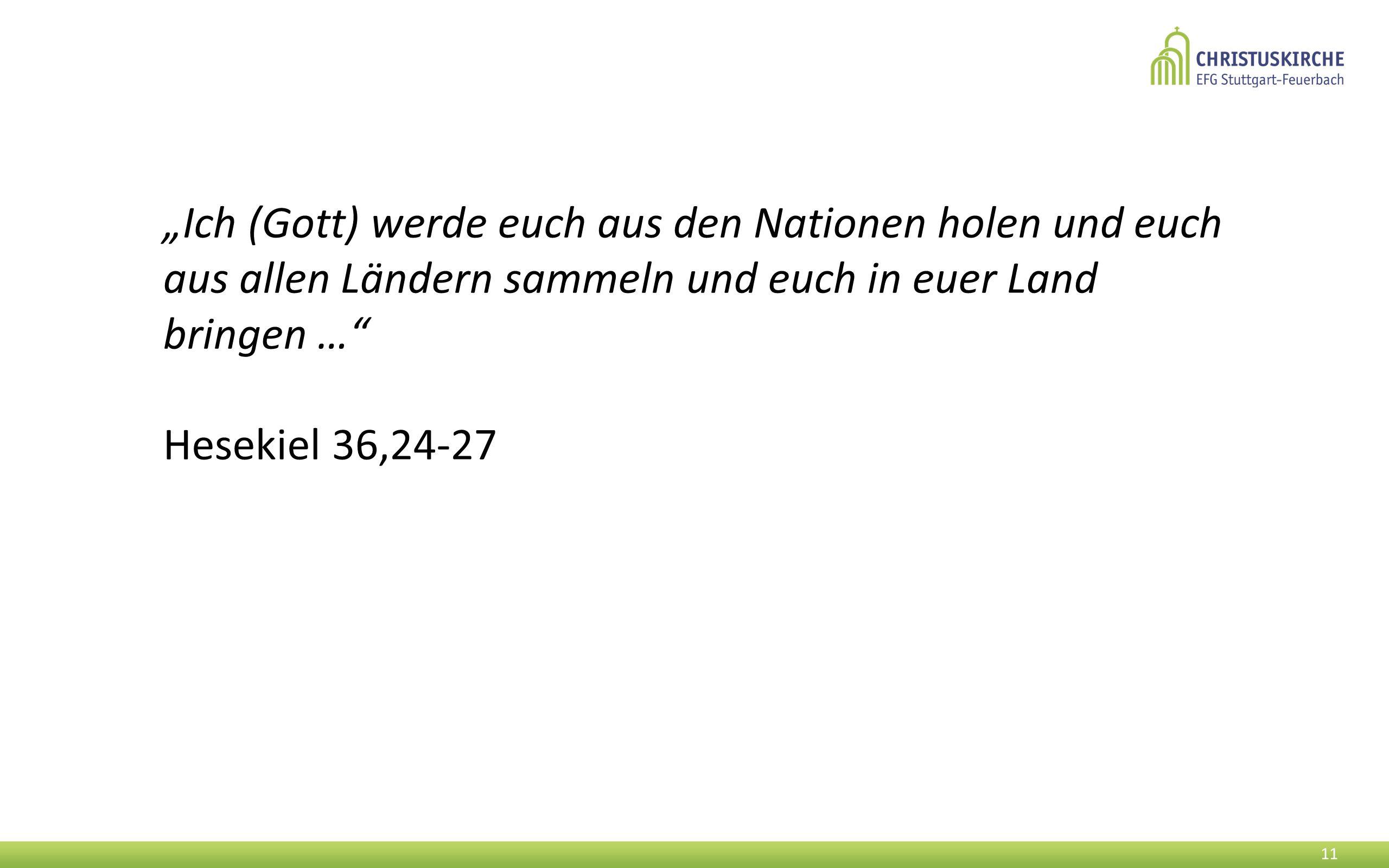 """""""Ich (Gott) werde euch aus den Nationen holen und euch aus allen Ländern sammeln und euch in euer Land bringen …"""