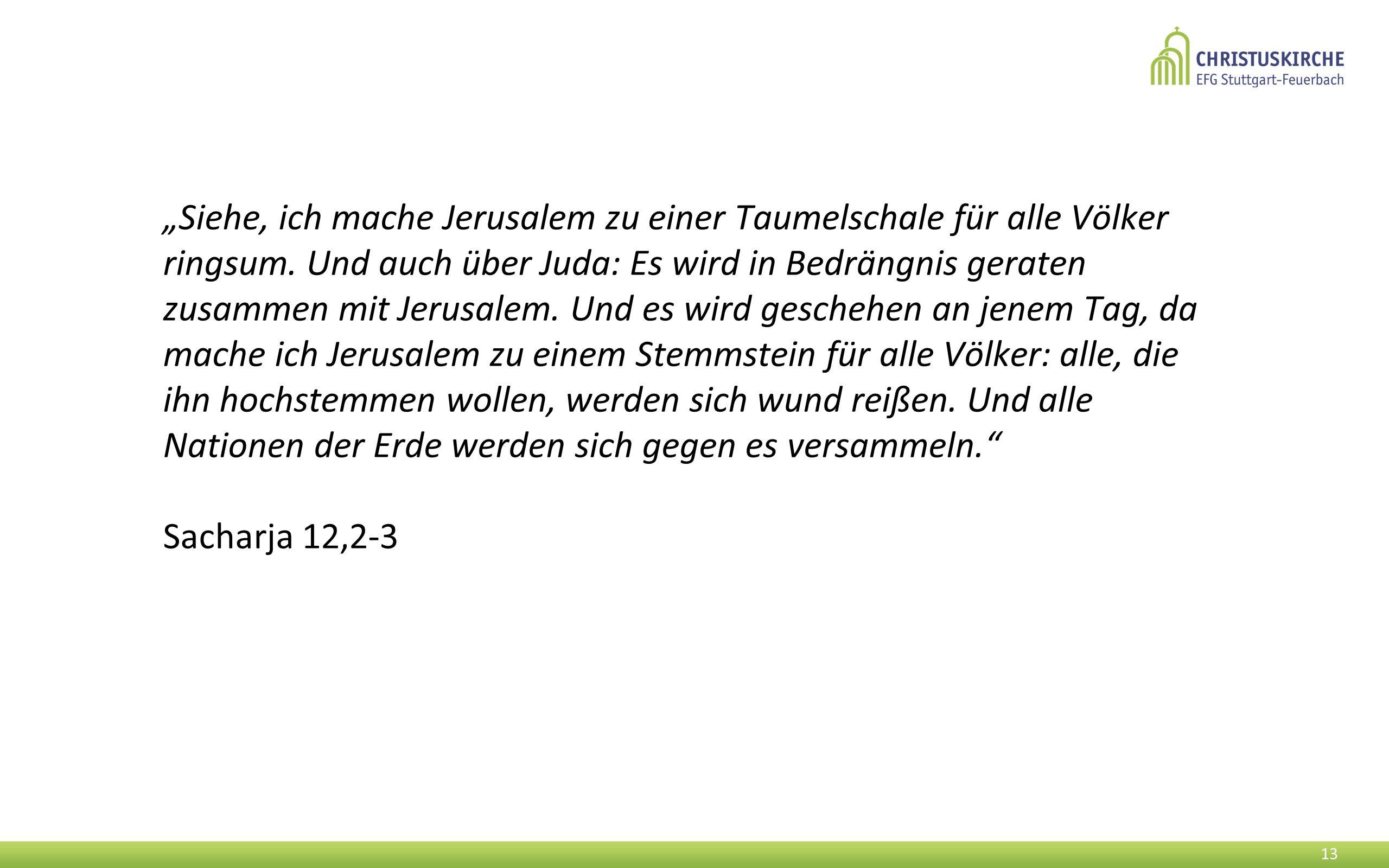 """""""Siehe, ich mache Jerusalem zu einer Taumelschale für alle Völker ringsum. Und auch über Juda: Es wird in Bedrängnis geraten zusammen mit Jerusalem. Und es wird geschehen an jenem Tag, da mache ich Jerusalem zu einem Stemmstein für alle Völker: alle, die ihn hochstemmen wollen, werden sich wund reißen. Und alle Nationen der Erde werden sich gegen es versammeln."""