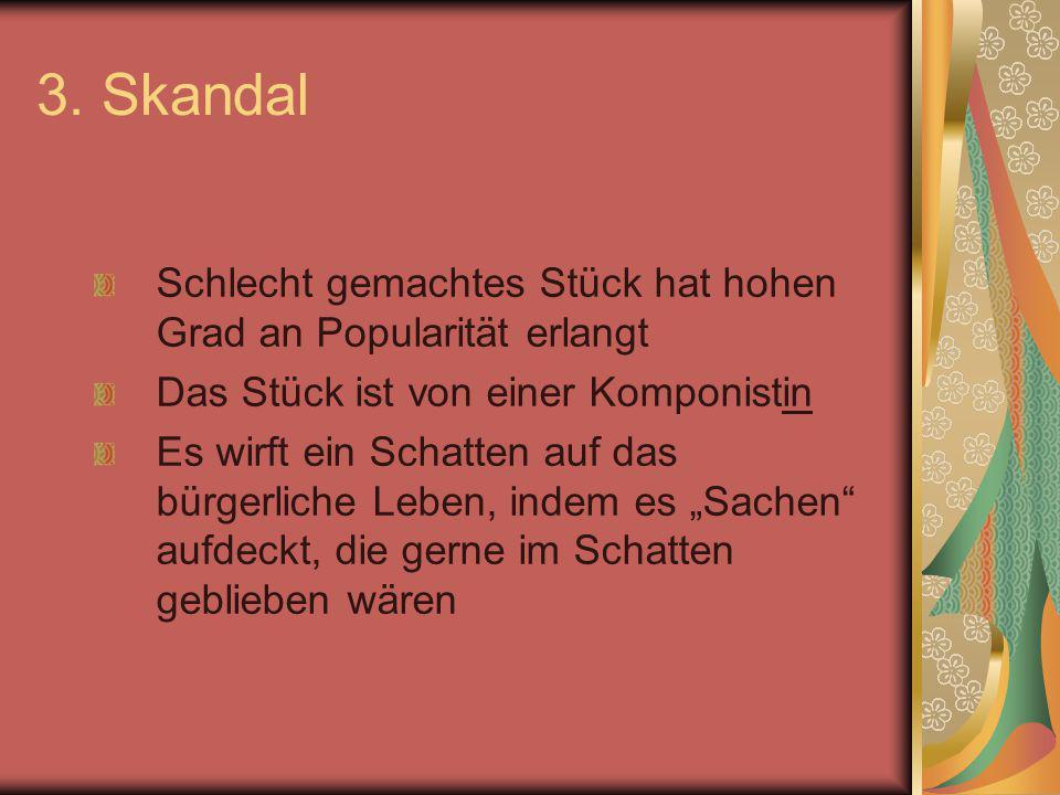 3. Skandal Schlecht gemachtes Stück hat hohen Grad an Popularität erlangt. Das Stück ist von einer Komponistin.