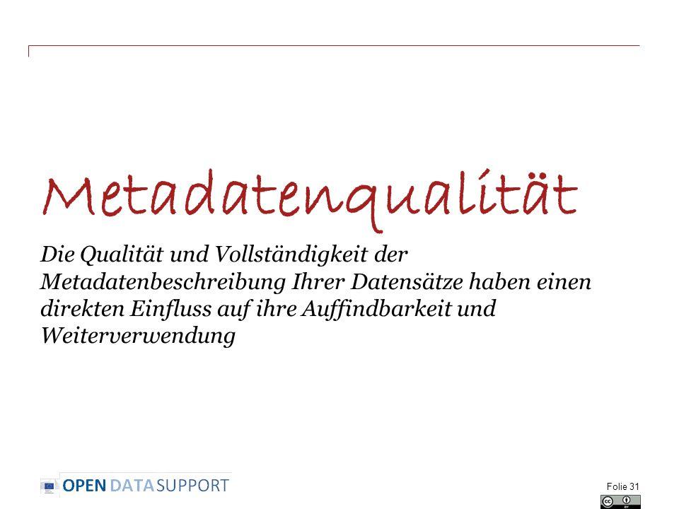 Metadatenqualität Die Qualität und Vollständigkeit der Metadatenbeschreibung Ihrer Datensätze haben einen direkten Einfluss auf ihre Auffindbarkeit und Weiterverwendung