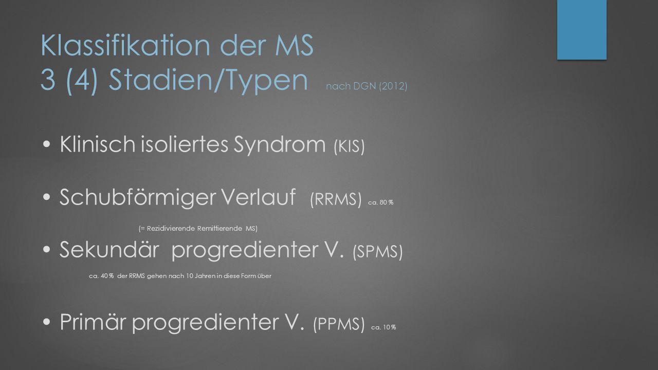 Klassifikation der MS 3 (4) Stadien/Typen nach DGN (2012) • Klinisch isoliertes Syndrom (KIS) • Schubförmiger Verlauf (RRMS) ca.