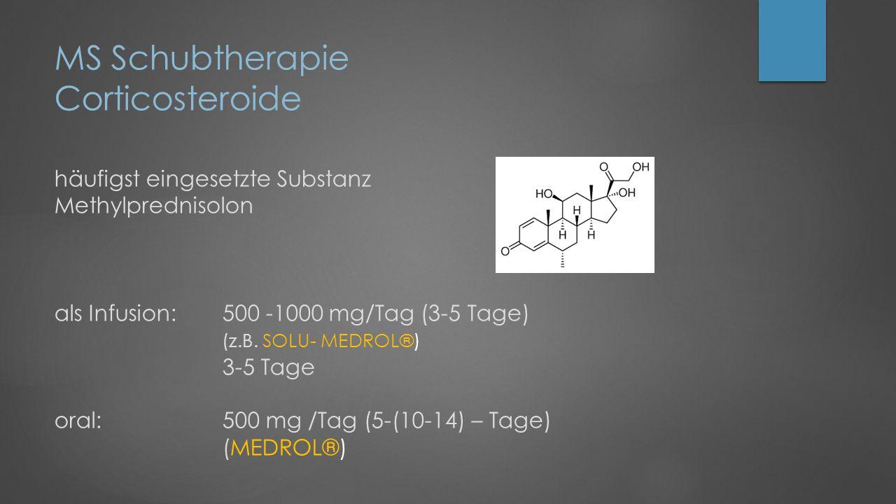 MS Schubtherapie Corticosteroide häufigst eingesetzte Substanz Methylprednisolon als Infusion: 500 -1000 mg/Tag (3-5 Tage) (z.B.