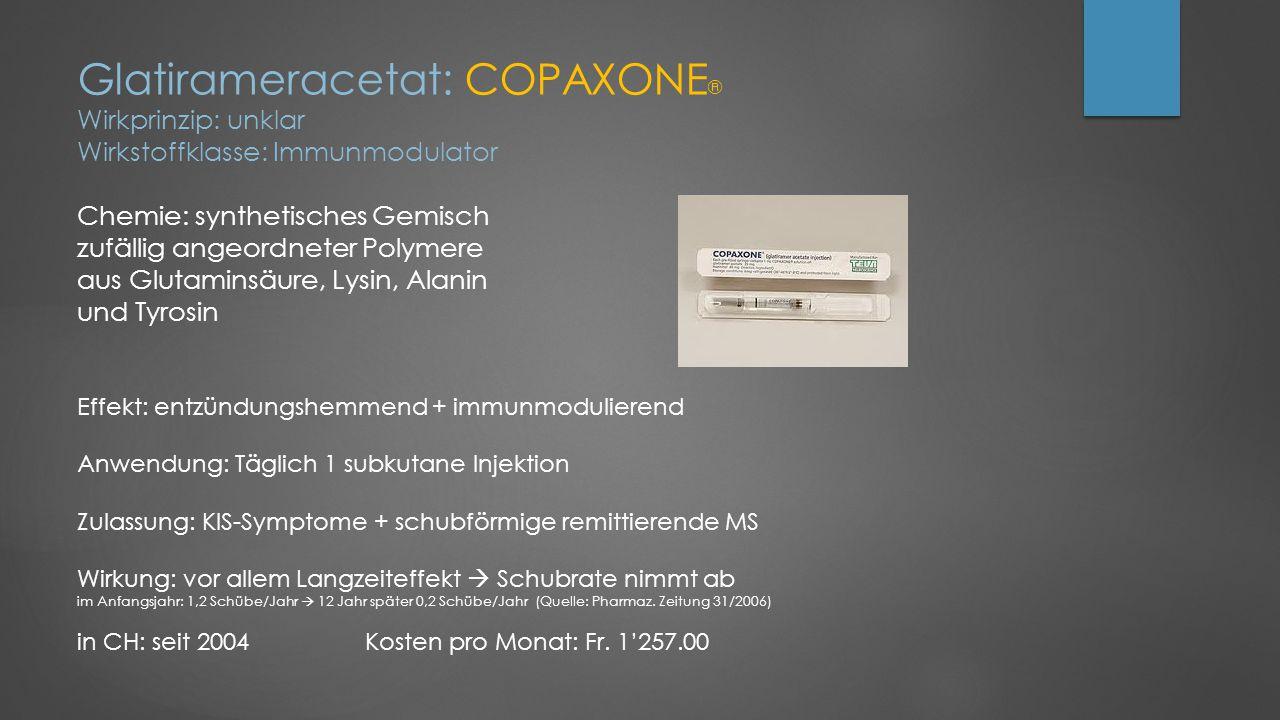 Glatirameracetat: COPAXONE® Wirkprinzip: unklar Wirkstoffklasse: Immunmodulator Chemie: synthetisches Gemisch zufällig angeordneter Polymere aus Glutaminsäure, Lysin, Alanin und Tyrosin Effekt: entzündungshemmend + immunmodulierend Anwendung: Täglich 1 subkutane Injektion Zulassung: KIS-Symptome + schubförmige remittierende MS Wirkung: vor allem Langzeiteffekt  Schubrate nimmt ab im Anfangsjahr: 1,2 Schübe/Jahr  12 Jahr später 0,2 Schübe/Jahr (Quelle: Pharmaz.