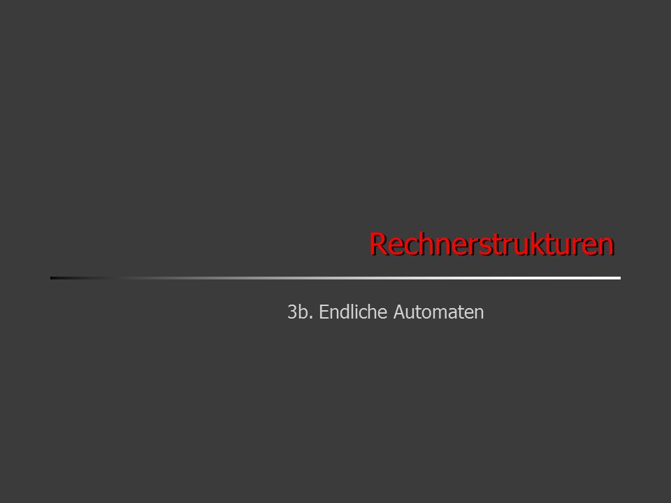 Rechnerstrukturen 3b. Endliche Automaten