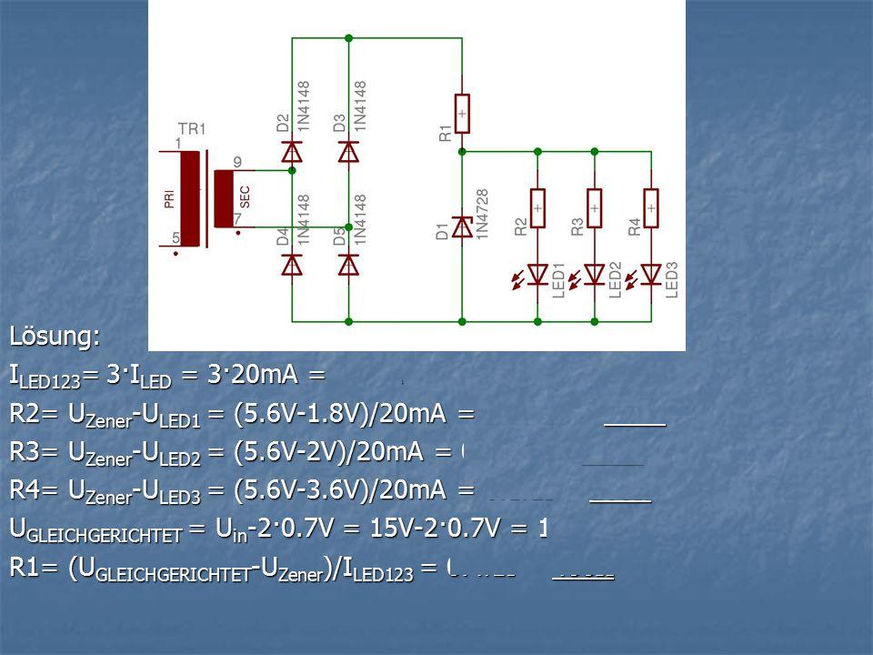 Lösung: ILED123= 3·ILED = 3·20mA = 60mA. R2= UZener-ULED1 = (5.6V-1.8V)/20mA = 0.19kΩ = 190Ω. R3= UZener-ULED2 = (5.6V-2V)/20mA = 0.18kΩ = 180Ω.