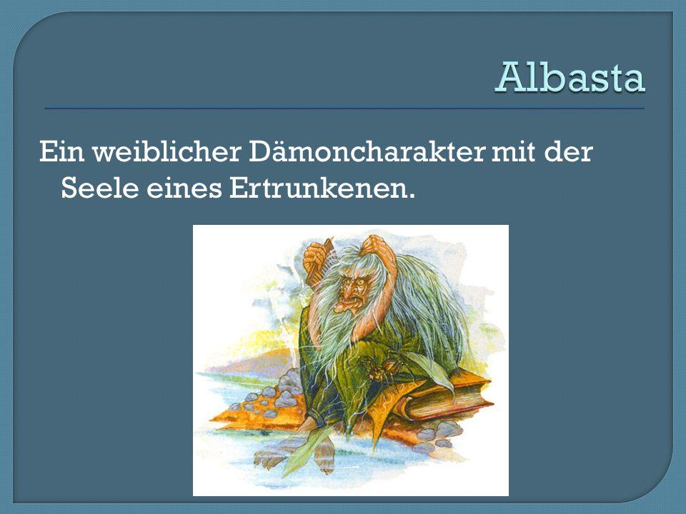 Albasta Ein weiblicher Dämoncharakter mit der Seele eines Ertrunkenen.