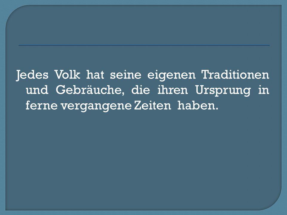 Jedes Volk hat seine eigenen Traditionen und Gebräuche, die ihren Ursprung in ferne vergangene Zeiten haben.