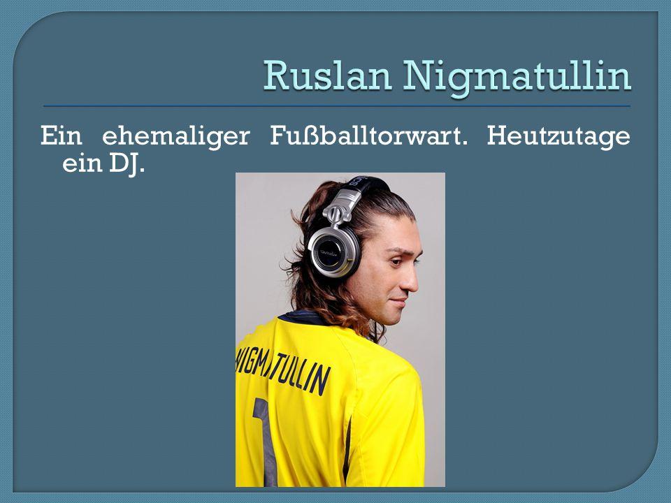 Ruslan Nigmatullin Ein ehemaliger Fußballtorwart. Heutzutage ein DJ.