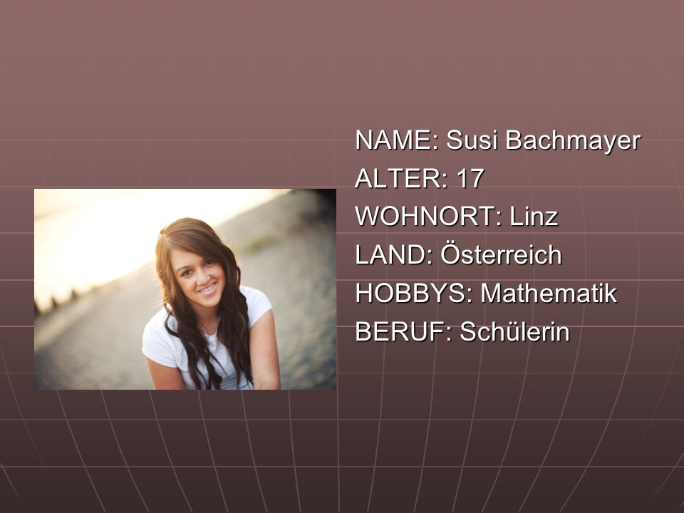 NAME: Susi Bachmayer ALTER: 17 WOHNORT: Linz LAND: Österreich HOBBYS: Mathematik BERUF: Schülerin