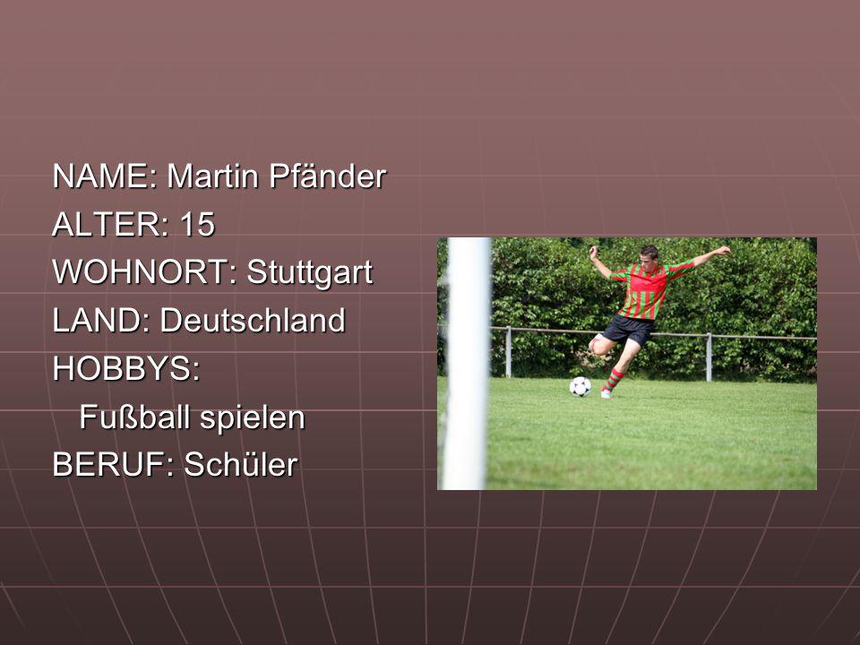NAME: Martin Pfänder ALTER: 15. WOHNORT: Stuttgart. LAND: Deutschland. HOBBYS: Fußball spielen.