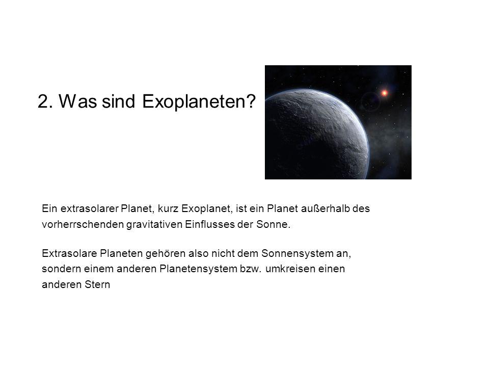 2. Was sind Exoplaneten Ein extrasolarer Planet, kurz Exoplanet, ist ein Planet außerhalb des. vorherrschenden gravitativen Einflusses der Sonne.