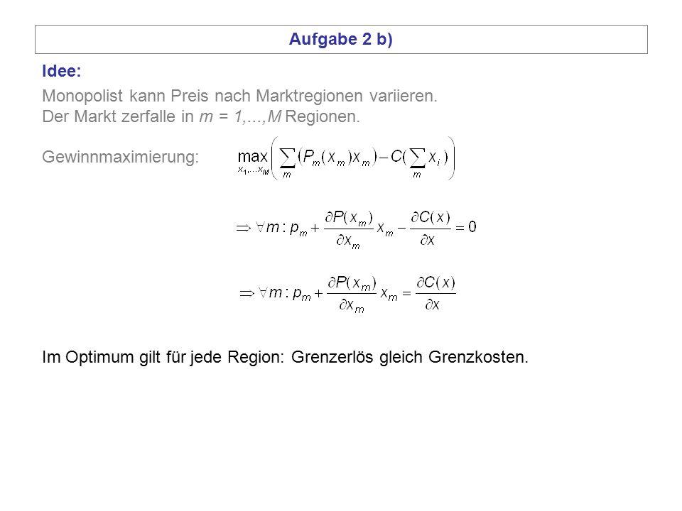 Aufgabe 2 b) Idee: Monopolist kann Preis nach Marktregionen variieren. Der Markt zerfalle in m = 1,...,M Regionen.