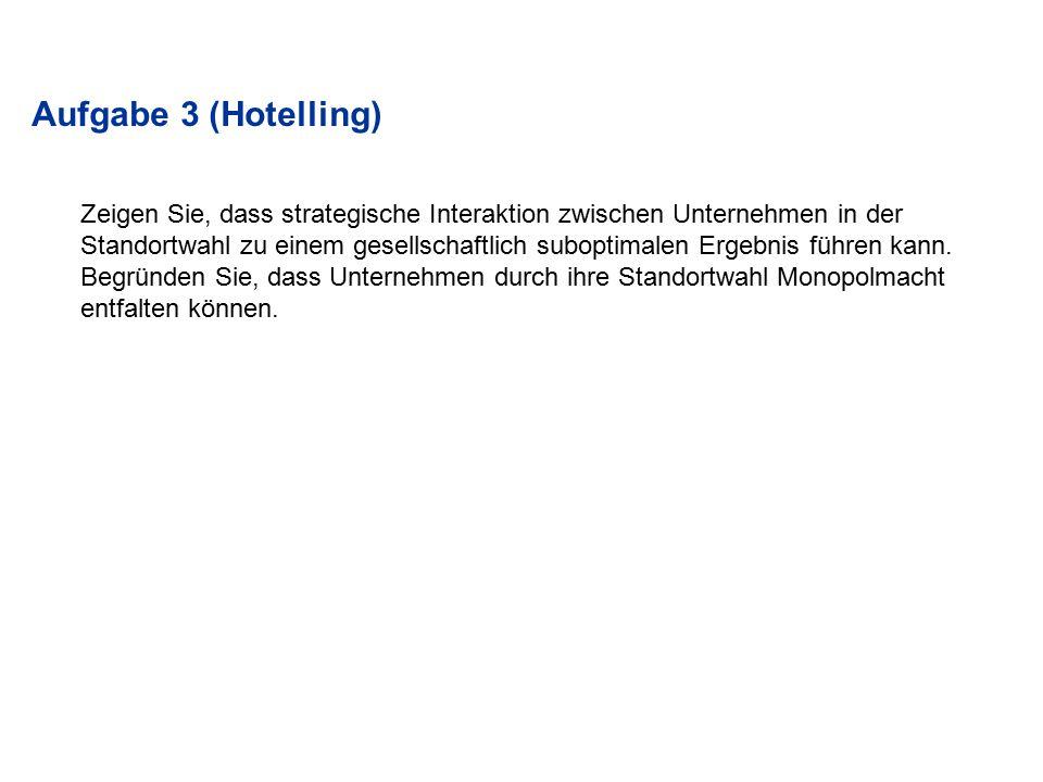 Aufgabe 3 (Hotelling) Zeigen Sie, dass strategische Interaktion zwischen Unternehmen in der.