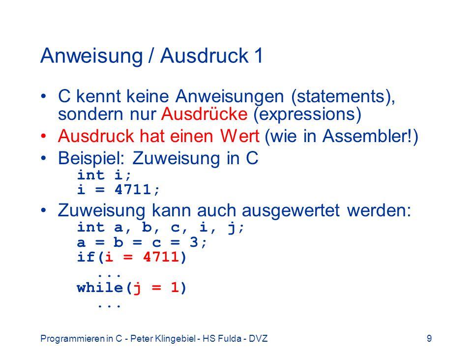 Anweisung / Ausdruck 1 C kennt keine Anweisungen (statements), sondern nur Ausdrücke (expressions) Ausdruck hat einen Wert (wie in Assembler!)