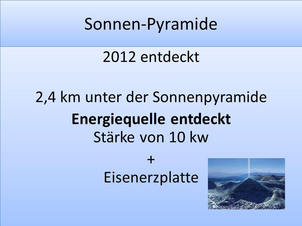 Sonnen-Pyramide 2012 entdeckt 2,4 km unter der Sonnenpyramide Energiequelle entdeckt Stärke von 10 kw + Eisenerzplatte
