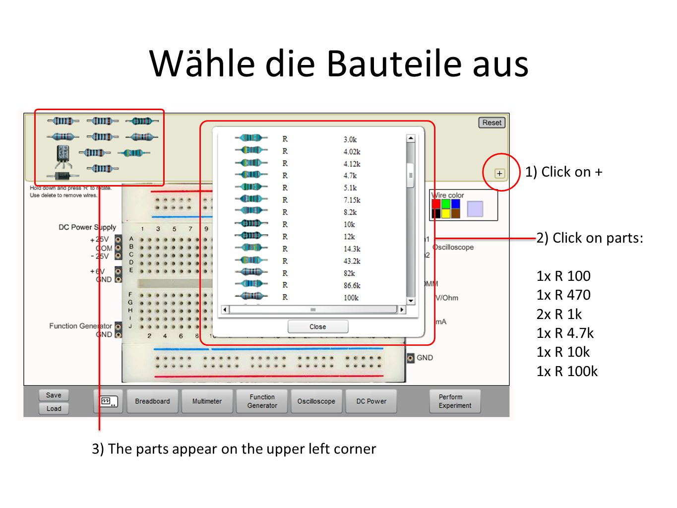 Wähle die Bauteile aus 1) Click on + 2) Click on parts: 1x R 100