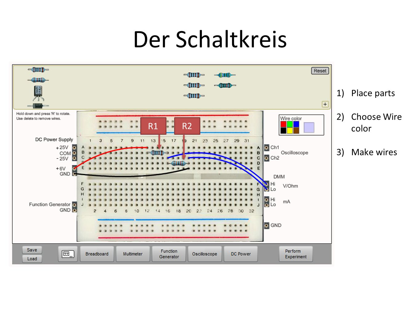 Der Schaltkreis Place parts Choose Wire color Make wires R1 R2
