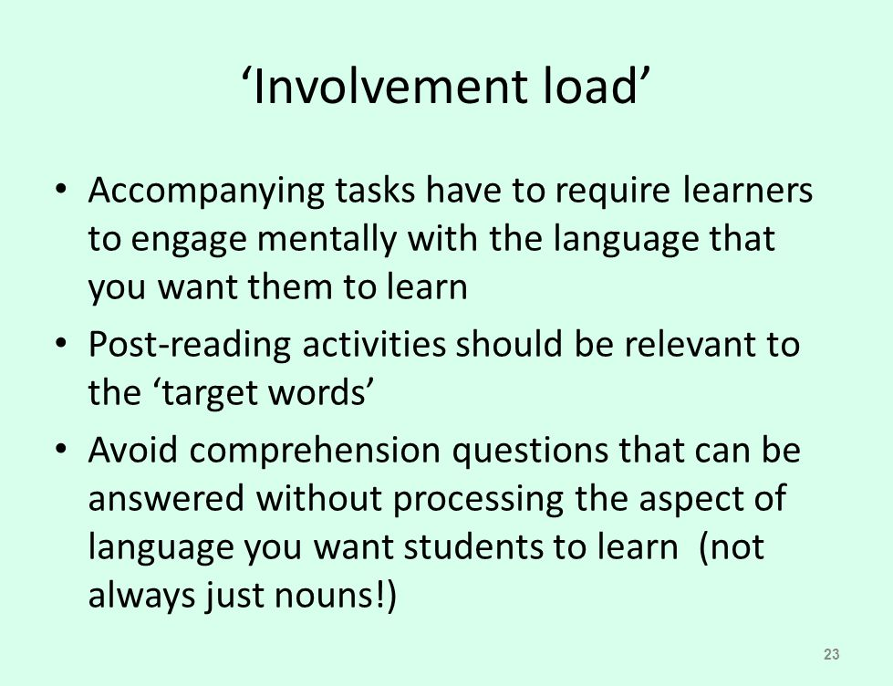 'Involvement load' Accompanying tasks have to require learners to engage mentally with the language that you want them to learn.