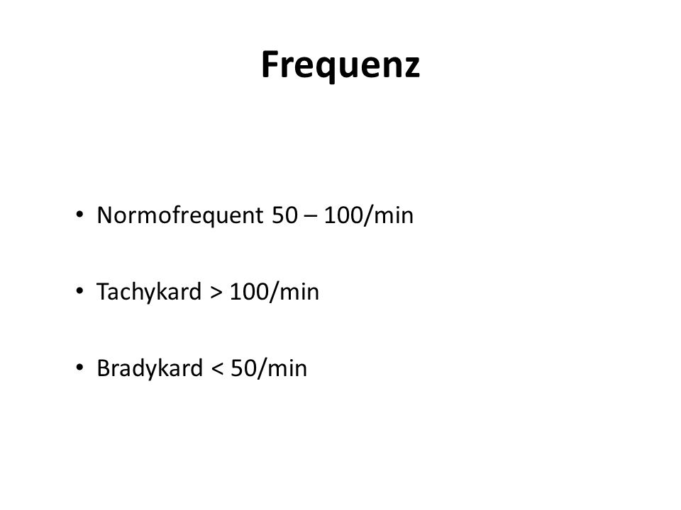 Frequenz Normofrequent 50 – 100/min Tachykard > 100/min