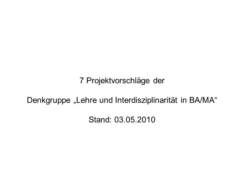 """7 Projektvorschläge der Denkgruppe """"Lehre und Interdisziplinarität in BA/MA Stand: 03.05.2010"""