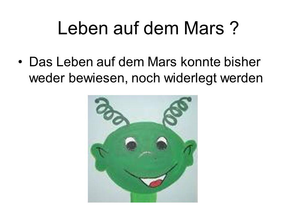 Leben auf dem Mars Das Leben auf dem Mars konnte bisher weder bewiesen, noch widerlegt werden
